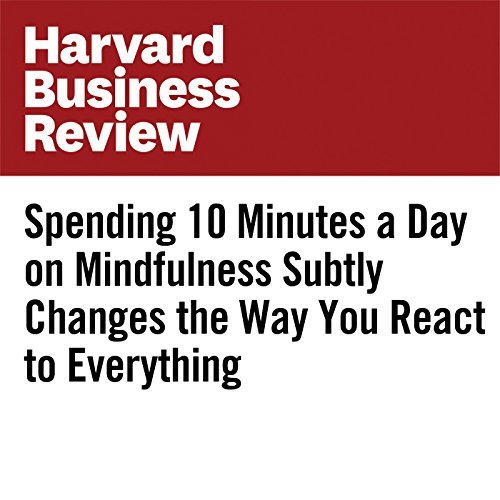 Spending 10 Minutes a Day on Mindfulness Subtly Changes the Way You React to Everything cover art