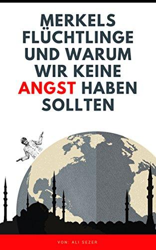 Merkels Flüchtlinge und warum wir ( keine Angst ) haben sollten: Bereichern Sie Ihr Leben durch Begegnungen mit Menschen aus fremden Kulturen, mit Wahrheiten über illegale Kriege und Politik
