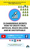 33 Dangerous Secrets How to Create Viral Articles, Reach Millions and Be Unstoppable!: Refined by 9 Years of Experience Creating Viral Content Every Day and Earning 7 Figures Through My Blog!