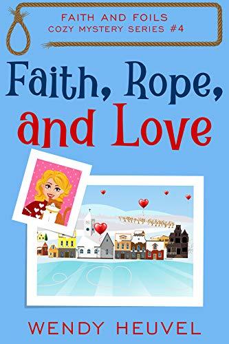 Faith, Rope, and Love: Faith and Foils Cozy Mystery Series Book #4 by [Wendy Heuvel]