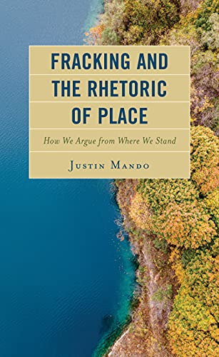 Fracking and the Rhetoric of Place: How We Argue from Where We Stand (Environmental Communication and Nature: Conflict and Ecoculture in the Anthropocene)