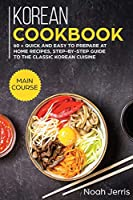 Korean Cookbook: MAIN COURSE - 60 + Quick and Easy to Prepare at Home Recipes, Step-By-step Guide to the Classic Korean Cuisine