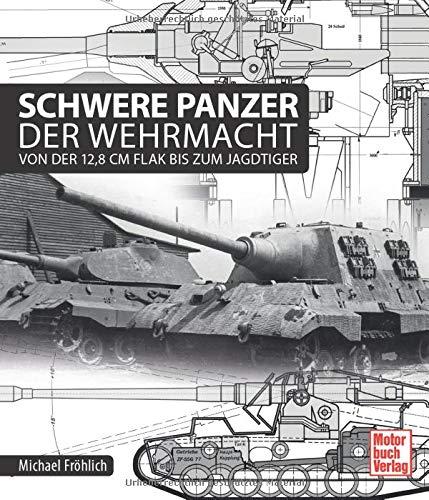Schwere Panzer der Wehrmacht: Von der 12,8 cm Flak bis zum Jagdtiger