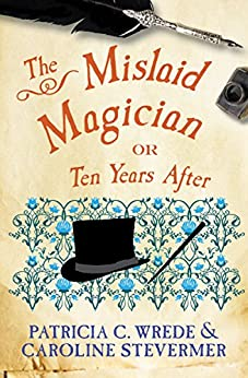 The Mislaid Magician: Or, Ten Years After (The Cecelia and Kate Novels Book 3) by [Patricia C. Wrede, Caroline Stevermer]