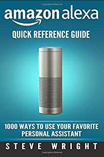 Amazon Alexa: Amazon Alexa: Quick Reference Guide: 1000 Ways To Use Your Favourite Personal Assistant (alexa, alexa echo, alexa instructions, echo ... amazon dot, echo, echo dot manual) (Volume 4)