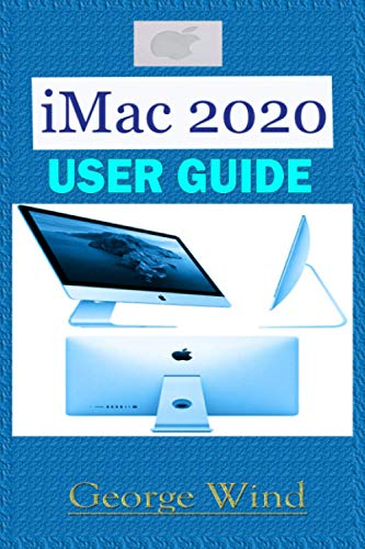 iMac 2020 USER GUIDE: A Comprehensive Step By Step Manual For Beginners, And Seniors On How To Use The New iMac 2020 Model With Shortcuts, Tips and Tricks, for Smart Keyboard and Gestures