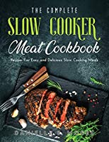 The Complete Slow Cooker Meat Cookbook: Recipes For Easy and Delicious Slow Cooking Meals