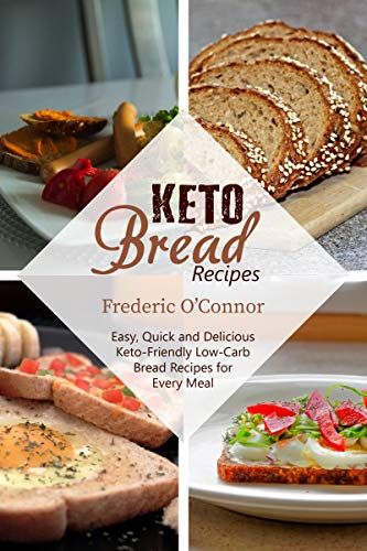 Keto Bread Recipes: Easy, Quick and Delicious Keto-Friendly Low-Carb Bread Recipes for Every Meal