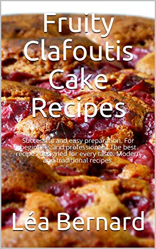 Fruity Clafoutis Cake Recipes: Easy baking recipes from France according to traditional and modern thoughts. (English Edition)