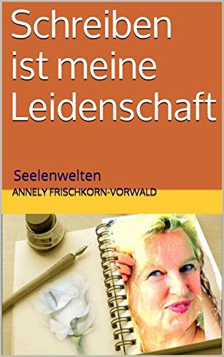 Schreiben ist meine Leidenschaft: Seelenwelten (German Edition)