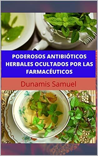 PODEROSOS ANTIBIÓTICOS HERBALES OCULTADOS POR LAS FARMACÉUTICOS: Use estos antibióticos herbales para cualquier dolencia (Spanish Edition)