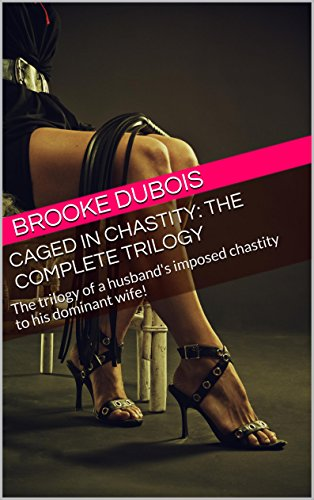 Caged in Chastity: the complete trilogy: The trilogy of a husband's imposed chastity to his dominant wife! (English Edition)