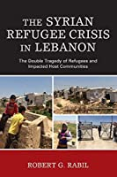 The Syrian Refugee Crisis in Lebanon: The Double Tragedy of Refugees and Impacted Host Communities (Levant and Near East: a Multidisciplinary Book)