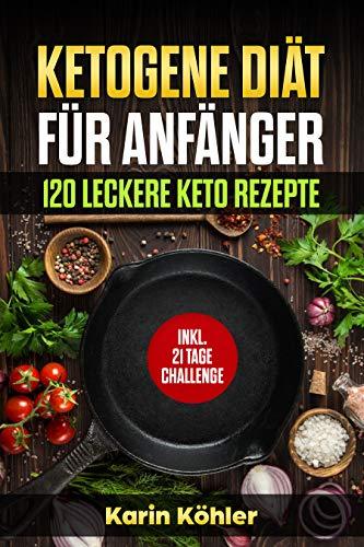Ketogene Diät für Anfänger 120 leckere Keto Rezepte: Inkl. 21 Tage Challenge (Keto Rezepte: Vegetarisch,Salat,Fisch,Nachtisch,Snacks Rezepte,Ketogene Rezepte zum schnell abnehmen, low carb)