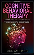 Cognitive Behavioral Therapy: A 100% Chemical-Free Approach to Overcome Depression, Anxiety, and Intrusive Thoughts & Retrain Your Brain for Happiness and Joy
