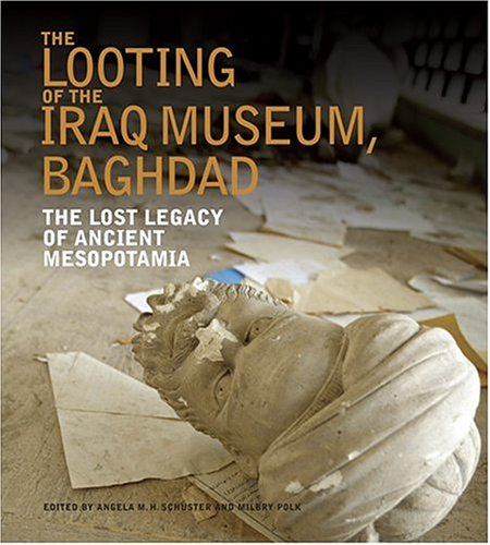 The Looting of the Iraq Museum, Baghdad: The Lost Legacy of Ancient Mesopotamia