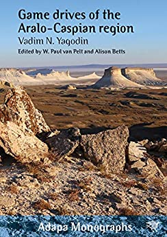 Game Drives of the Aralo-Caspian Region (Adapa Monographs) by [Vadim N. Yagodin, Dr W. Paul van Pelt, Professor Alison Betts FAHA]