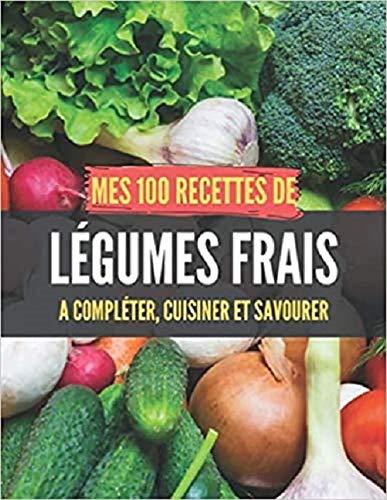 Mes 100 recettes de Légumes frais - A compléter, cuisiner et savourer: Carnet, livre et cahier de...