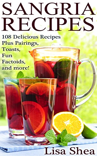Sangria Recipes - 108 Delicious Recipes Plus Pairings, Toasts, Fun Factoids, and more! (English Edition)