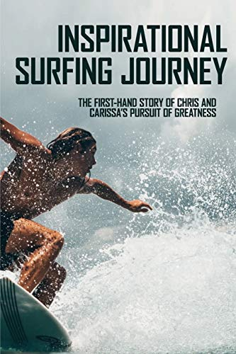 Inspirational Surfing Journey: The First-Hand Story Of Chris And Carissa's Pursuit Of Greatness: The History Of Pro Surfing
