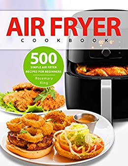 Air Fryer Cookbook: 500 Simple Air Fryer Recipes for Beginners by [Rosemary King]