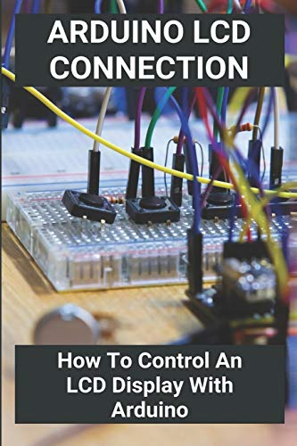 Arduino LCD Connection: How To Control An LCD Display With Arduino: Arduino Uno Lcd Projects
