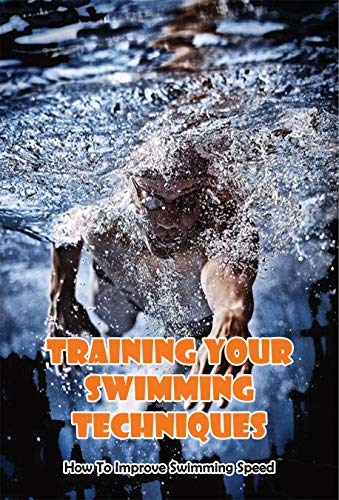 Training Your Swimming Techniques_ How To Improve Swimming Speed: Improve Swimming Technique (English Edition)