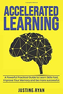 ACCELERATED LEARNING: A Powerful Practical Guide To Learn Skills Fast, Improve Your Memory And Be More Successful.