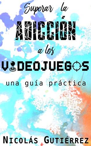 Portada del libro Superar la adicción a los videojuegos: Una guía práctica de Nicolás Gutiérrez Lloveras