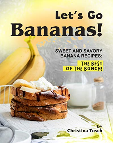 Let's Go Bananas!: Sweet and Savory Banana Recipes: The Best...