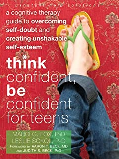 Think Confident, Be Confident for Teens: A Cognitive Therapy Guide to Overcoming Self-Doubt and Creating Unshakable Self-E...