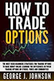How To Trade Options: The Most Used Beginners Strategies for Trading Options to Make Money Online Learning The Differences between Trading Options on Stock, Forex and Commodities