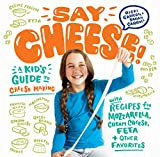 Say Cheese!: A Kid€™s Guide to Cheese Making with Recipes for Mozzarella, Cream Cheese, Feta & Other Favorites