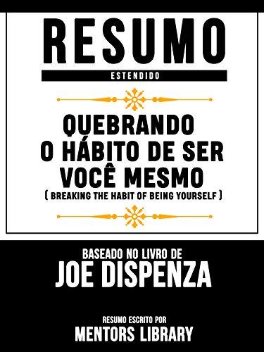 Quebrando O Hábito De Ser Você Mesmo (Breaking The Habit Of Being Yourself): Baseado No Livro De Joe Dispenza