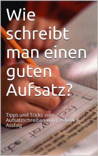 Wie schreibt man einen guten Aufsatz?: Tipps und Tricks zum Aufsatzschreiben von Frederik K. Assfalg (Aufsatz wie schreibst Du den? 1)