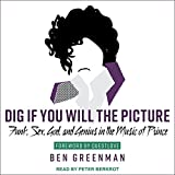 Dig If You Will the Picture: Funk, Sex, God and Genius in the Music of Prince...