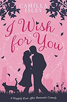 I Wish for You: A Happily Ever After Romantic Comedy by [Camilla Isley]
