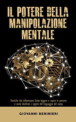 Il Potere della Manipolazione Mentale : Tecniche che influenzano: Come leggere e capire le persone e come decifrare i segreti del linguaggio del corpo (Manipolazione, retorica, NLP e psicologia nera)