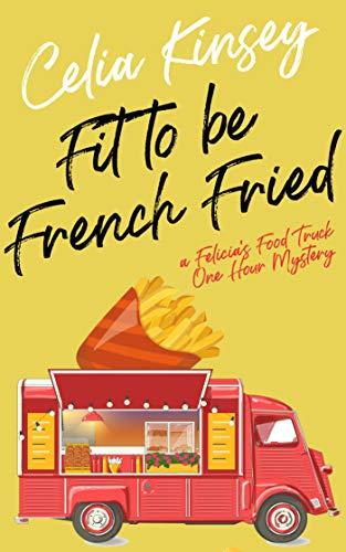 Fit to Be French Fried: A Felicia's Food Truck One Hour Mystery (Felicia's Food Truck One Hour Cozies Book 1)