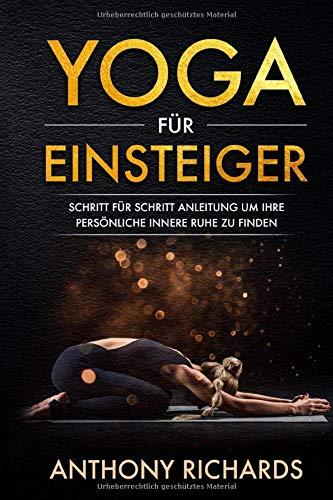 Yoga für Einsteiger: Schritt für Schritt Anleitung um Ihre persönliche innere Ruhe und Entspannung zu finden inklusive Übungen mit...