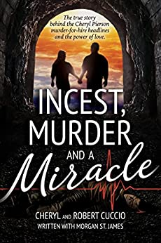 Incest, Murder and a Miracle: The True Story Behind the Cheryl Pierson Murder-For-Hire Headlines and the power of love by [Cheryl Cuccio, Robert Cuccio, Morgan St. James]