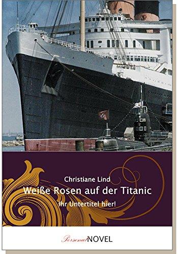 Weiße Rosen auf der Titanic - Gutschein für ein individuelles BUCH mit IHREN Wunschnamen in Haupt- und Nebenrollen. Historischer Roman im Kontext des Untergangs der Titanic am 14. April 1912