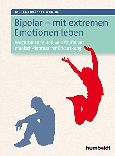 Bipolar - mit extremen Emotionen leben: Wege zur Hilfe und Selbsthilfe bei manisch-depressiver...