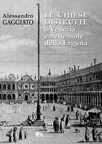 Le chiese distrutte a Venezia e nelle isole della laguna. Catalogo ragionato: 1