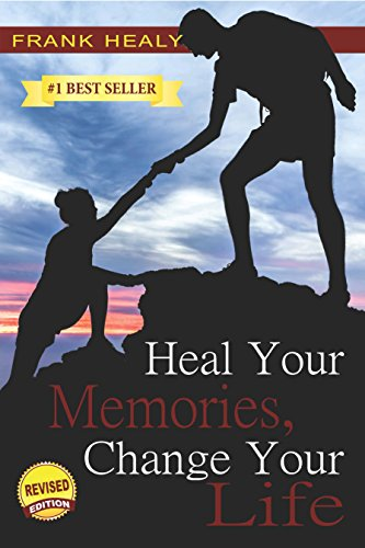 Heal Your Memories, Change Your Life, Revised Edition: Heal the past to move on to a phenomenal present and future by [Frank Healy]
