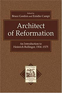 Architect of Reformation: An Introduction to Heinrich Bullinger, 1504-1575 (Texts and Studies in Reformation and Post-Reformation Thought)
