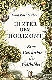 Hinter dem Horizont: Eine Geschichte der Weltbilder - Ernst Peter Fischer
