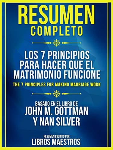 Resumen Completo: Los 7 Principios Para Hacer Que El Matrimonio Funcione: (The 7 Principles For Making Marriage Work) Basado En El Libro De John M. Gottman y Nan Silver