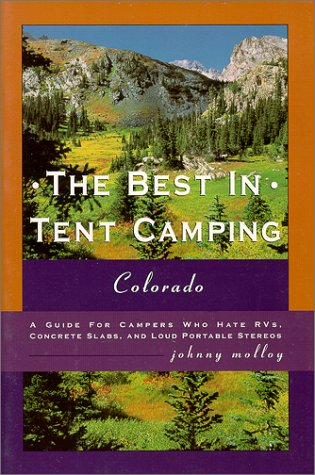 The Best in Tent Camping: Colorado: A Guide to Campers Who Hate RVs, Concrete Slabs, and Loud Portable Stereos