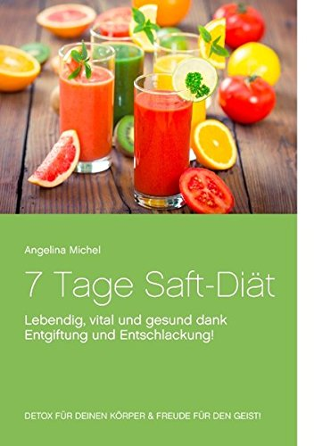 7 Tage Saft-Diät: Lebendig, vital und gesund dank Entgiftung und Entschlackung!